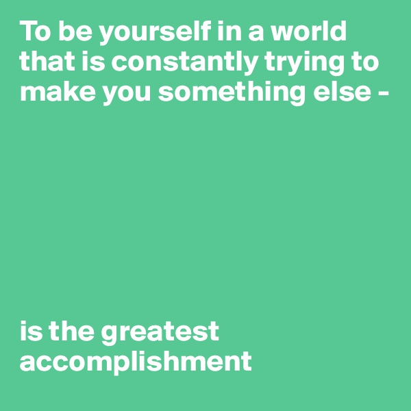 To be yourself in a world that is constantly trying to make you something else -         is the greatest accomplishment