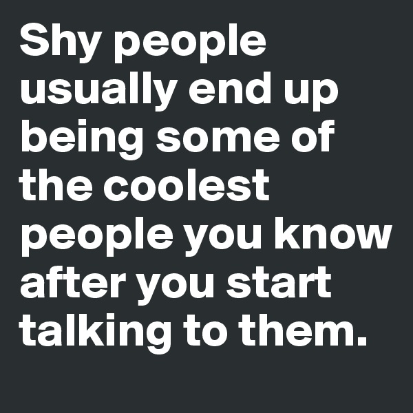 Shy people usually end up being some of the coolest people you know after you start talking to them.