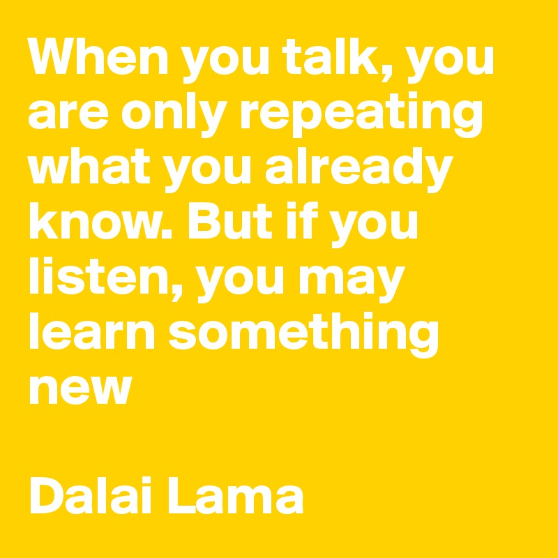 When you talk, you are only repeating what you already know. But if you listen, you may learn something new  Dalai Lama