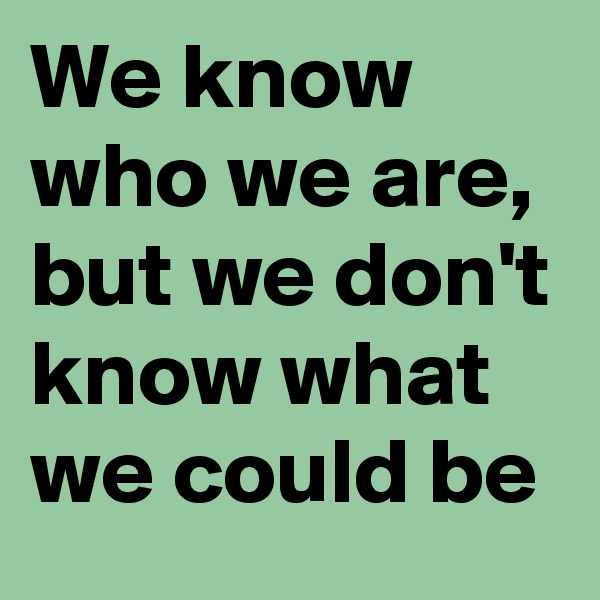 We know who we are, but we don't know what we could be