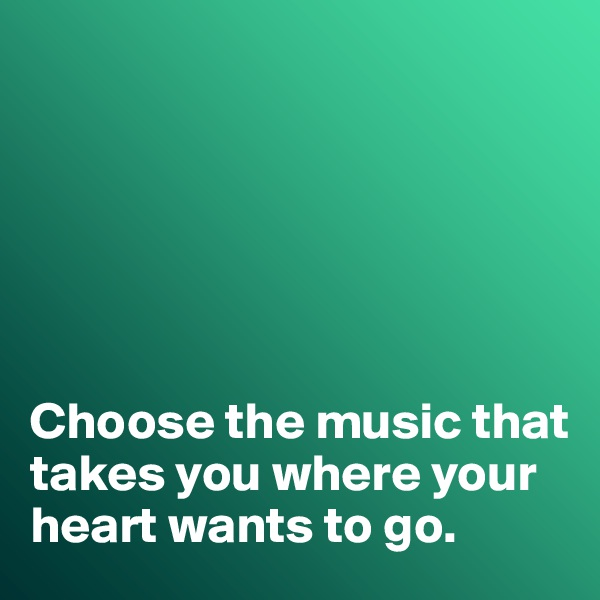 Choose the music that takes you where your heart wants to go.