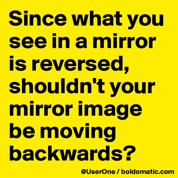 Since what you see in a mirror is reversed, shouldn't your mirror image be moving backwards?