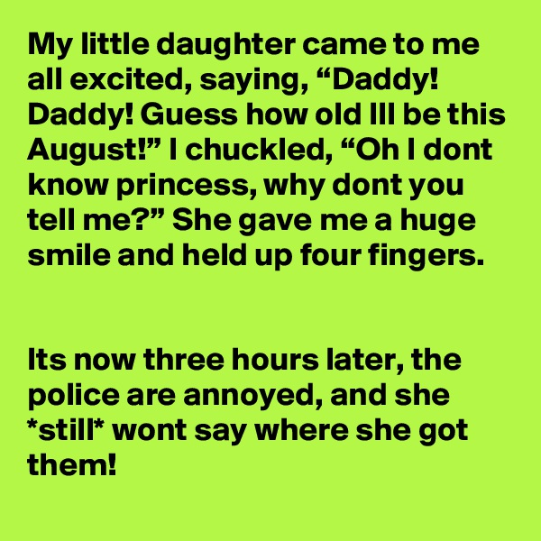 """My little daughter came to me all excited, saying, """"Daddy! Daddy! Guess how old Ill be this August!"""" I chuckled, """"Oh I dont know princess, why dont you tell me?"""" She gave me a huge smile and held up four fingers.   Its now three hours later, the police are annoyed, and she *still* wont say where she got them!"""