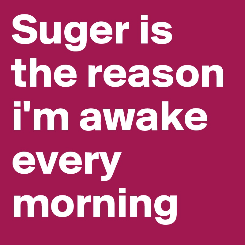 Suger is the reason i'm awake every morning