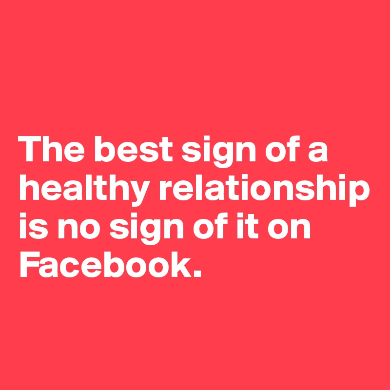 The best sign of a healthy relationship is no sign of it on Facebook.