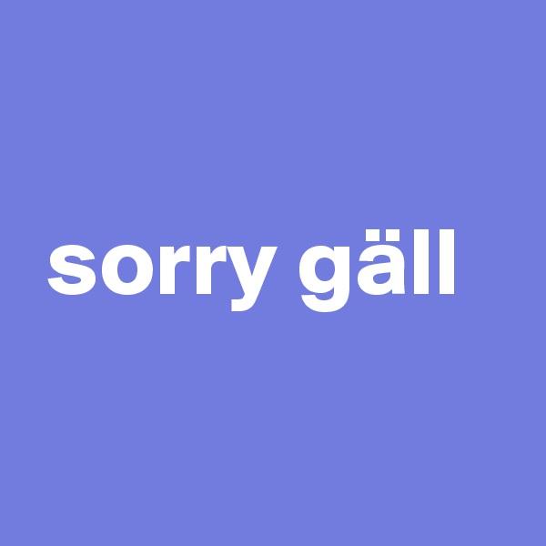 sorry gäll