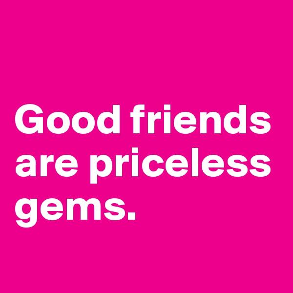 Good friends  are priceless gems.