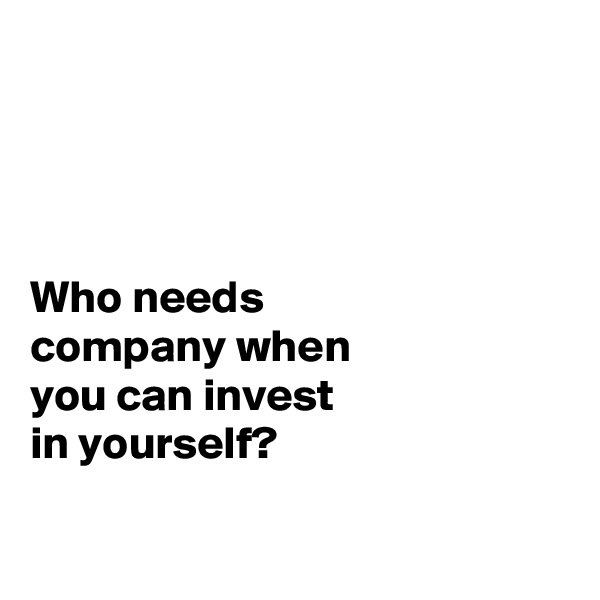 Who needs  company when  you can invest  in yourself?