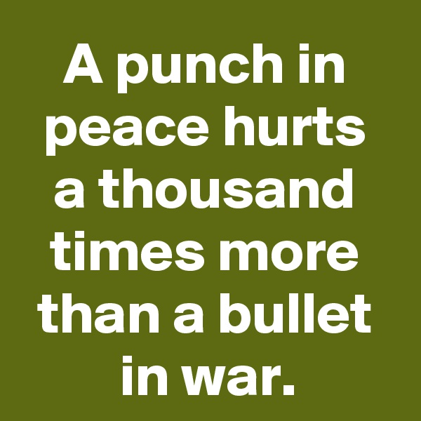 A punch in peace hurts a thousand times more than a bullet in war.