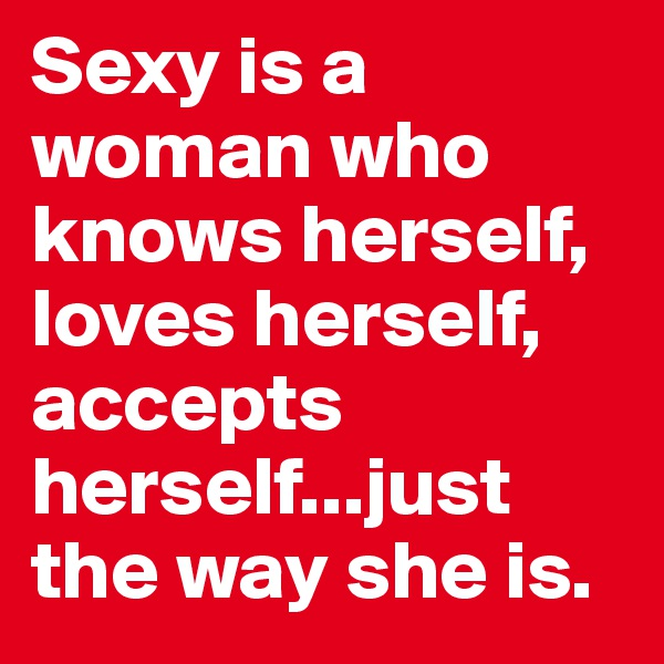 Sexy is a woman who knows herself, loves herself, accepts herself...just the way she is.