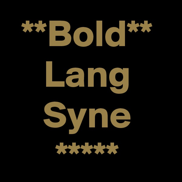 **Bold** Lang Syne *****