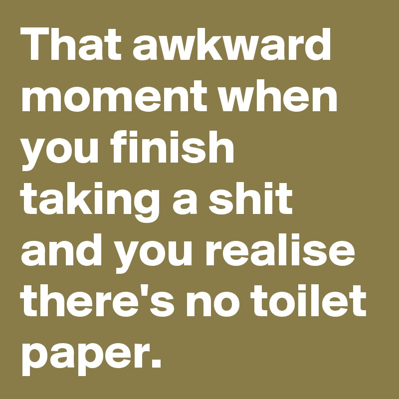 That awkward moment when you finish taking a shit and you realise there's no toilet paper.
