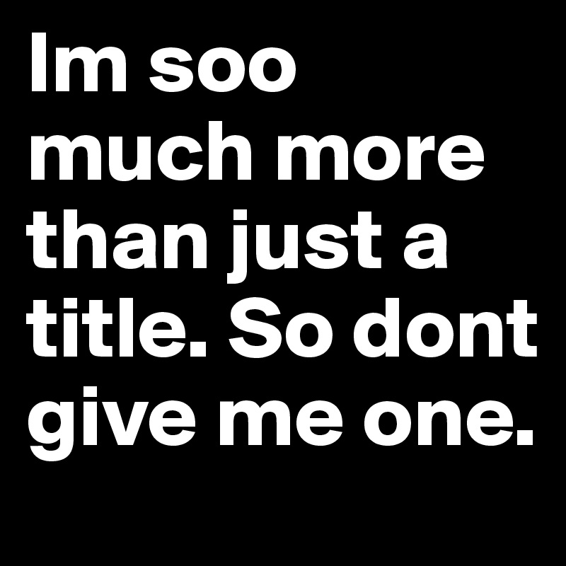 Im soo much more than just a title. So dont give me one.