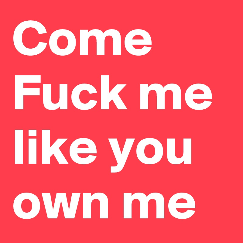 Fuck me like you own me