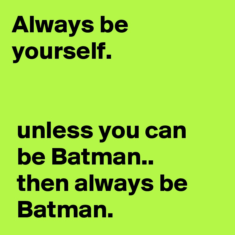 Always be yourself.    unless you can        be Batman..  then always be        Batman.