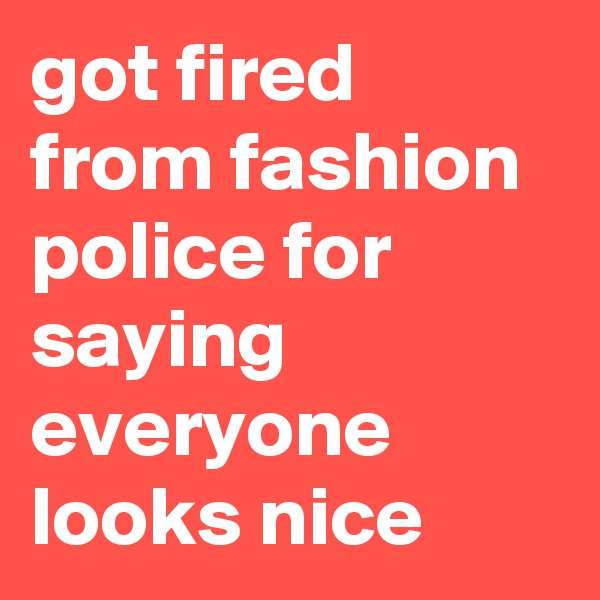 got fired from fashion police for saying everyone looks nice