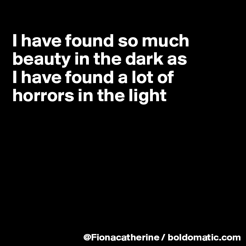 I have found so much beauty in the dark as I have found a lot of horrors in the light