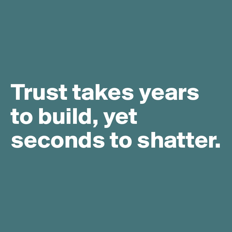 Trust Takes Years To Build Yet Seconds To Shatter Post By