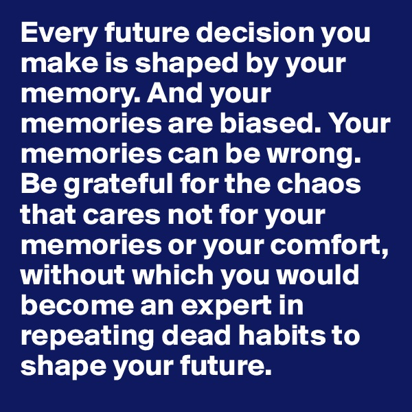 Every future decision you make is shaped by your memory. And your memories are biased. Your memories can be wrong. Be grateful for the chaos that cares not for your memories or your comfort, without which you would become an expert in repeating dead habits to  shape your future.