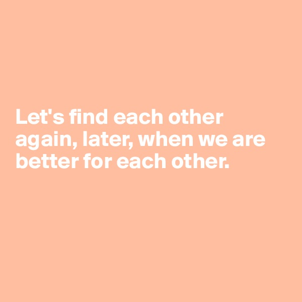 Let's find each other again, later, when we are better for each other.