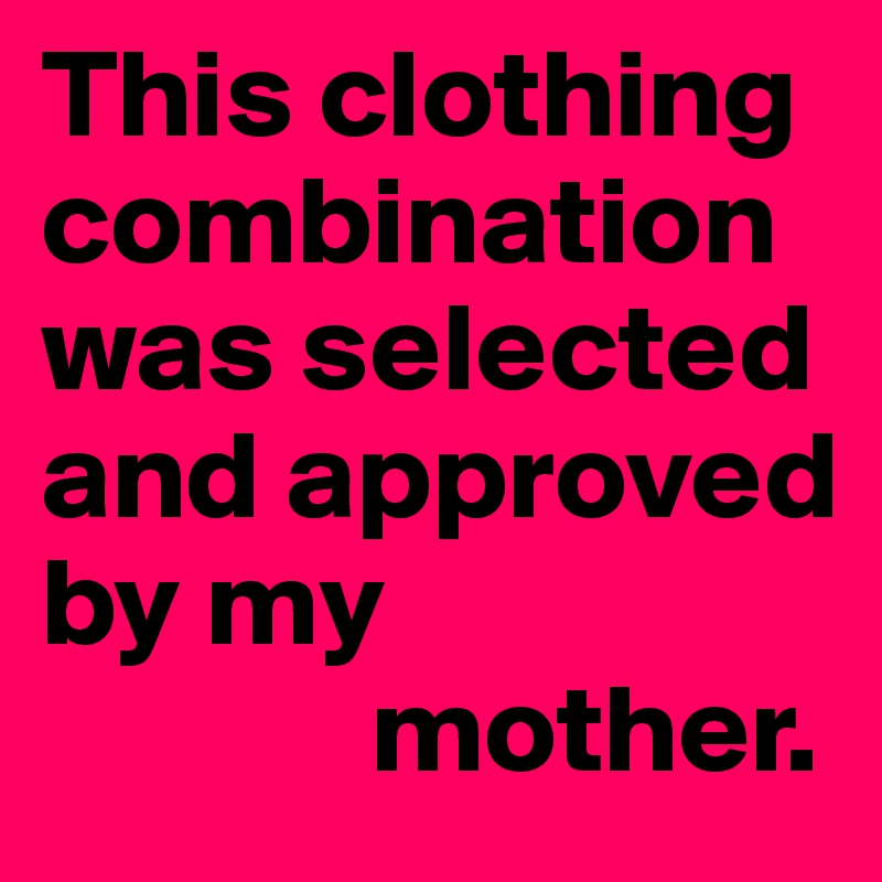 This clothing combination was selected and approved by my               mother.