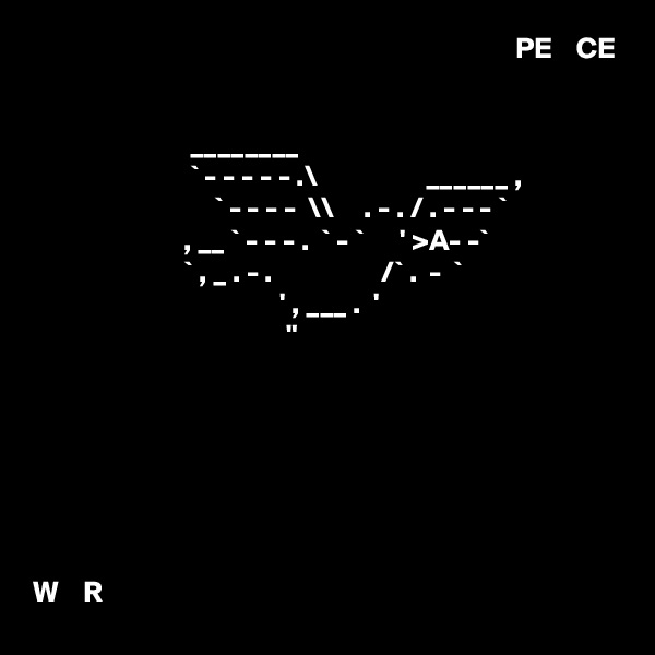 """PE    CE                             ________                           ` - - - - - .\                  ______ ,                               ` - - - -  \\     . - . / . - - - `                          , __ ` - - - .  ` - `      ' >A- -`                          ` , _ . - .                  /` .  -  `                                          ' , ___ .  '                                           """"        W    R"""