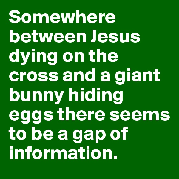 Somewhere between Jesus dying on the cross and a giant bunny hiding eggs there seems to be a gap of information.