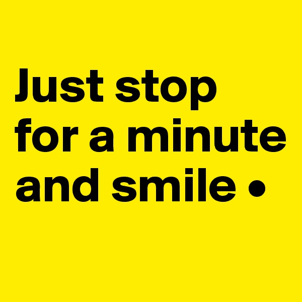 Just stop for a minute and smile •