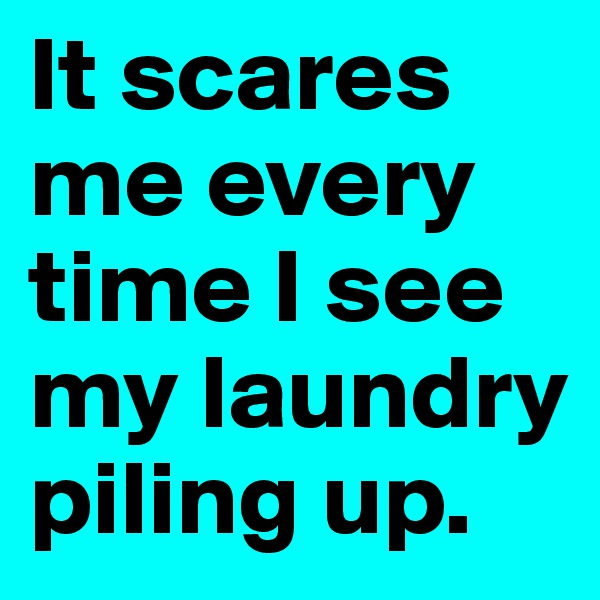 It scares me every time I see my laundry piling up.