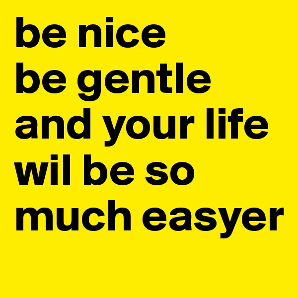 be nice be gentle and your life wil be so much easyer