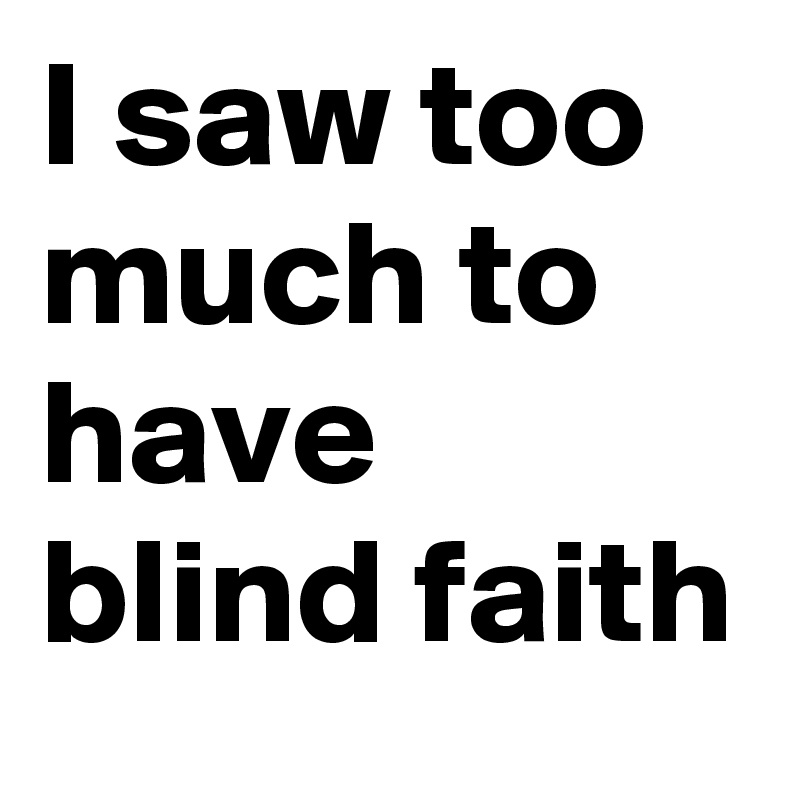 I saw too much to have blind faith