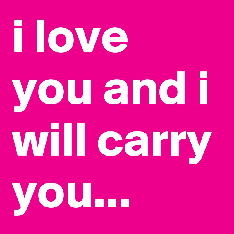 i love you and i will carry you...