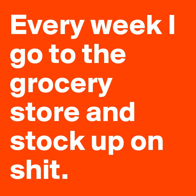 Every week I go to the grocery store and stock up on shit.