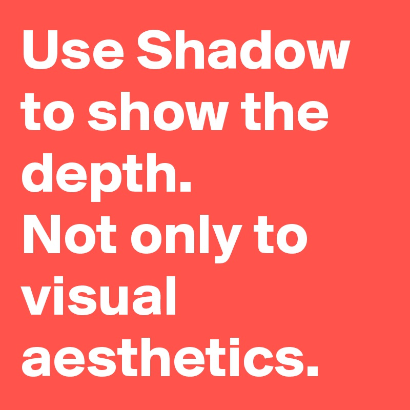 Use Shadow to show the depth. Not only to visual aesthetics.