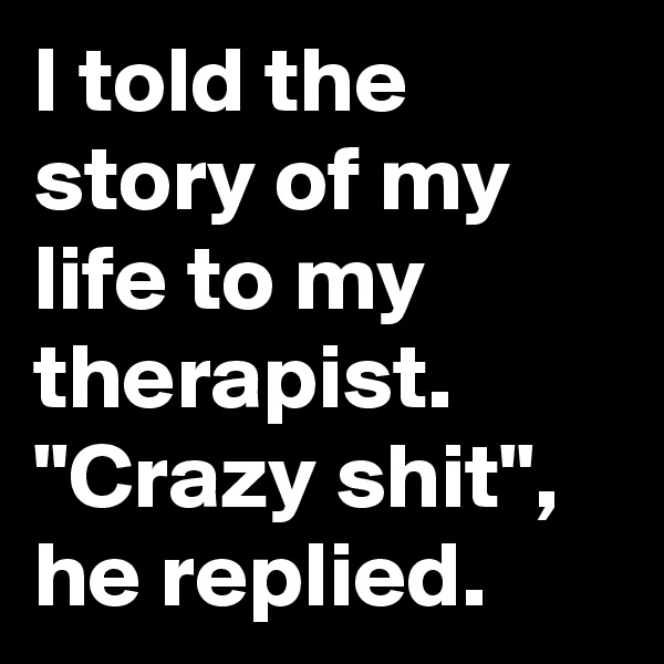 "I told the story of my life to my therapist. ""Crazy shit"", he replied."