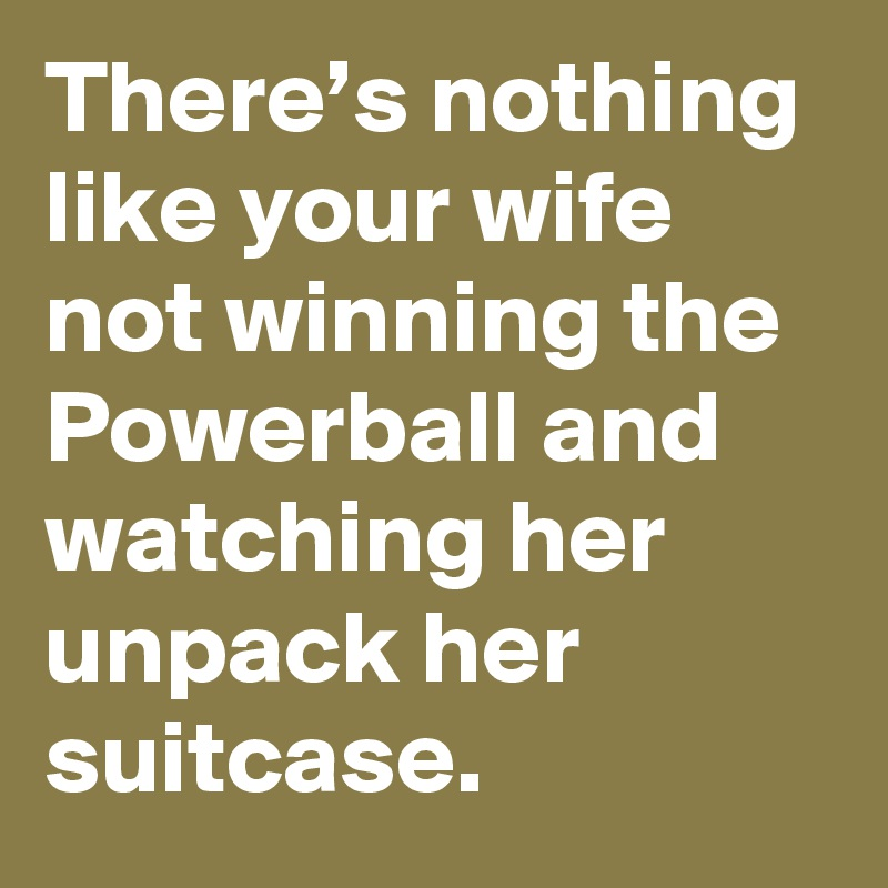 There's nothing like your wife not winning the Powerball and watching her unpack her suitcase.