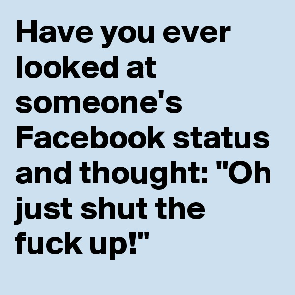 """Have you ever looked at someone's Facebook status and thought: """"Oh just shut the fuck up!"""""""