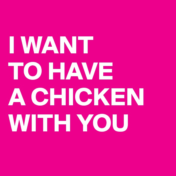 I WANT  TO HAVE  A CHICKEN WITH YOU