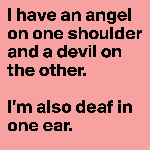 I have an angel on one shoulder and a devil on the other.   I'm also deaf in one ear.