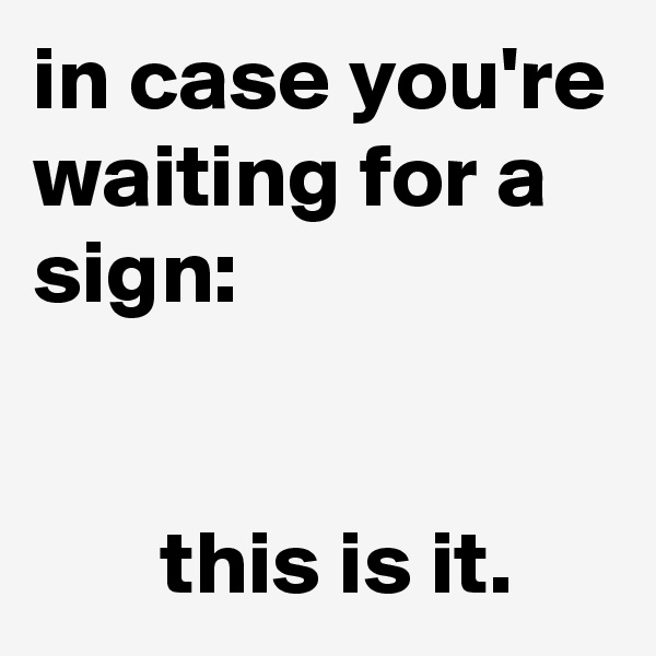 in case you're waiting for a sign:          this is it.