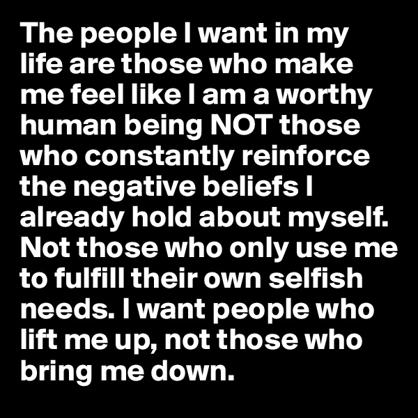 The people I want in my life are those who make me feel like I am a worthy human being NOT those who constantly reinforce the negative beliefs I already hold about myself. Not those who only use me to fulfill their own selfish needs. I want people who lift me up, not those who bring me down.