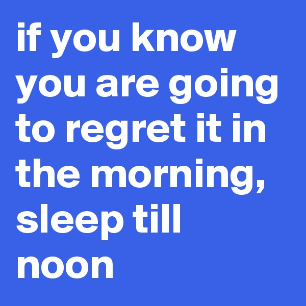 if you know you are going to regret it in the morning, sleep till noon
