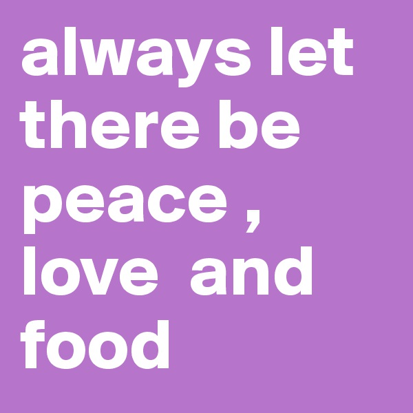 always let there be peace , love  and food