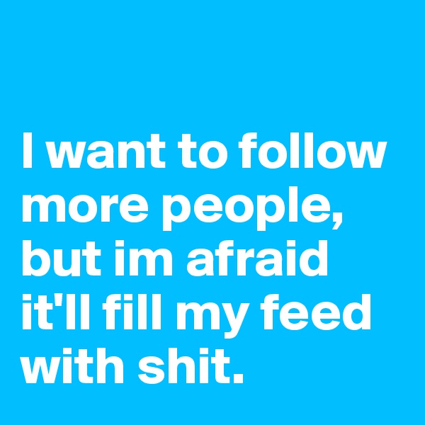 I want to follow more people, but im afraid it'll fill my feed with shit.