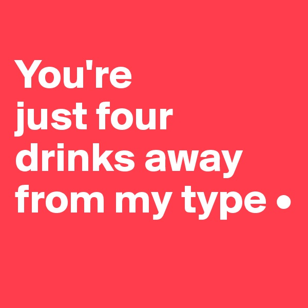 You're just four drinks away from my type •