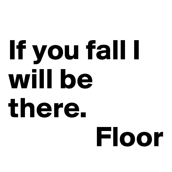 If you fall I will be there.                Floor