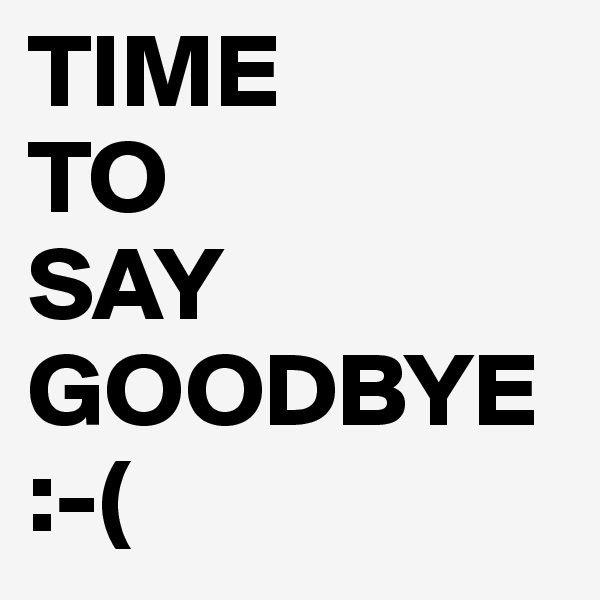 TIME TO SAY GOODBYE :-(