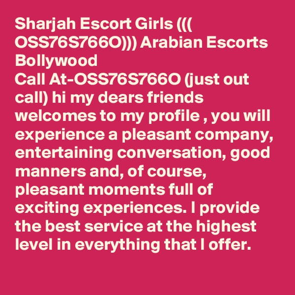 Sharjah Escort Girls ((( OSS76S766O))) Arabian Escorts Bollywood Call At-OSS76S766O (just out call) hi my dears friends welcomes to my profile , you will experience a pleasant company, entertaining conversation, good manners and, of course, pleasant moments full of exciting experiences. I provide the best service at the highest level in everything that I offer.