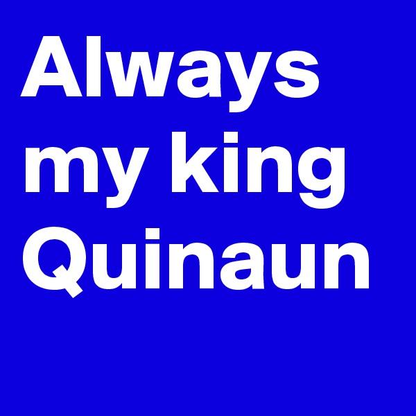 Always my king Quinaun