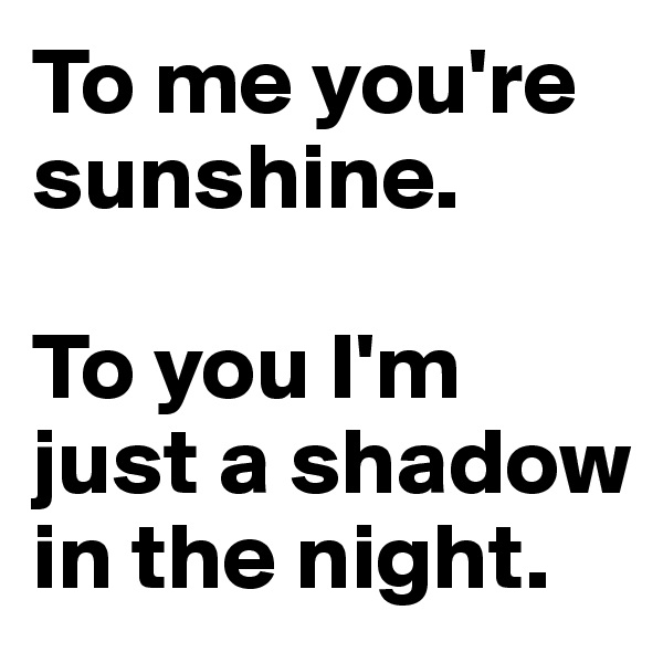 To me you're sunshine.  To you I'm just a shadow in the night.